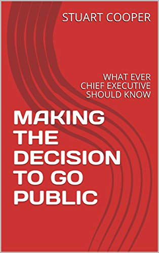 MAKING THE DECISION TO GO PUBLIC: WHAT EVER CHIEF EXECUTIVE SHOULD KNOW by [COOPER, STUART]
